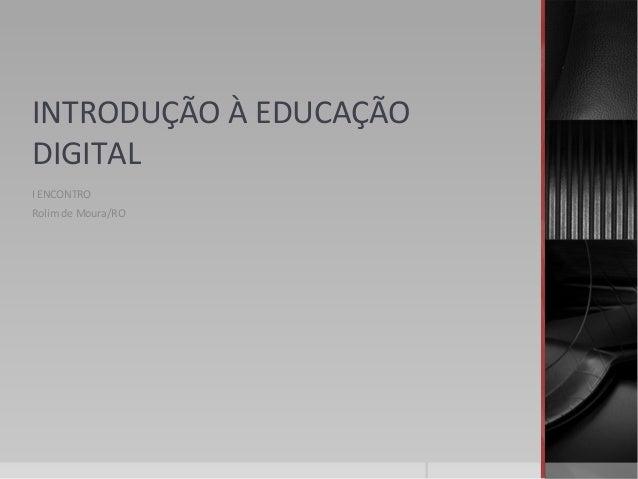 INTRODUÇÃO À EDUCAÇÃO DIGITAL I ENCONTRO Rolim de Moura/RO
