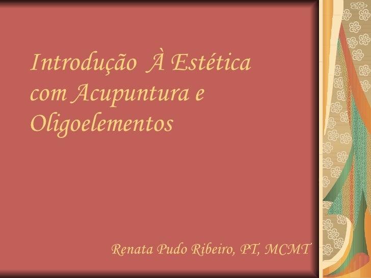 Introdução  À Estética com Acupuntura e Oligoelementos Renata Pudo Ribeiro, PT, MCMT