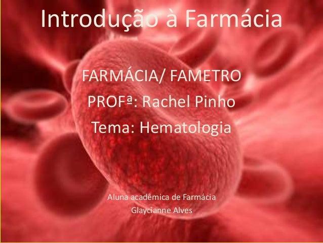 Introdução à Farmácia FARMÁCIA/ FAMETRO PROFª: Rachel Pinho Tema: Hematologia Aluna acadêmica de Farmácia Glaycianne Alves