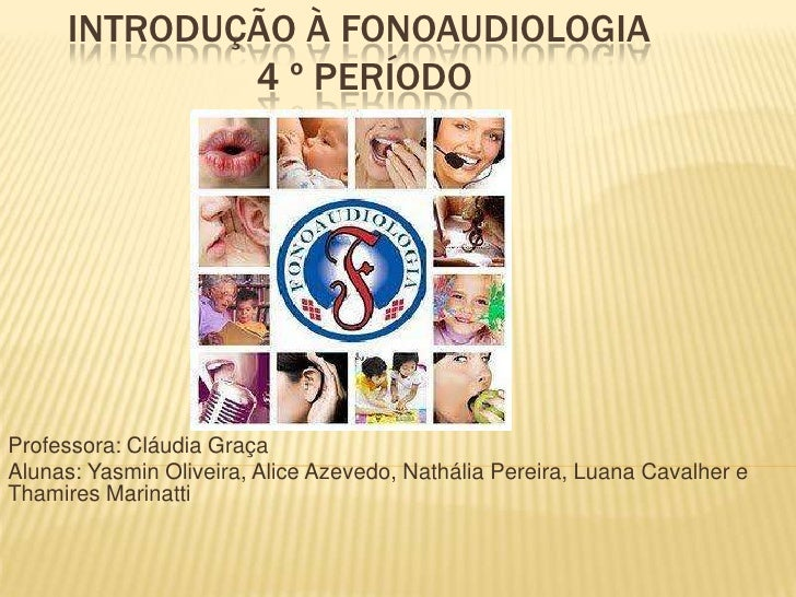 INTRODUÇÃO À FONOAUDIOLOGIA             4 º PERÍODOProfessora: Cláudia GraçaAlunas: Yasmin Oliveira, Alice Azevedo, Nathál...