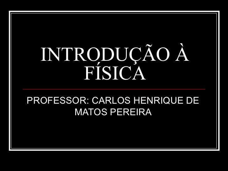 INTRODUÇÃO À      FÍSICAPROFESSOR: CARLOS HENRIQUE DE       MATOS PEREIRA