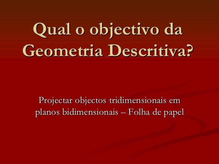 Qual o objectivo daGeometria Descritiva?  Projectar objectos tridimensionais em planos bidimensionais – Folha de papel