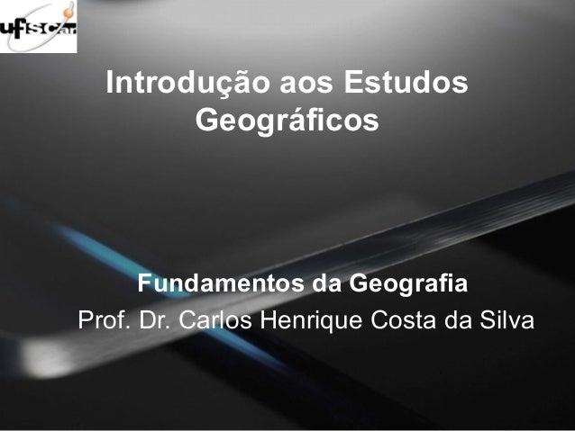 Introdução aos Estudos  Geográficos  Fundamentos da Geografia  Prof. Dr. Carlos Henrique Costa da Silva