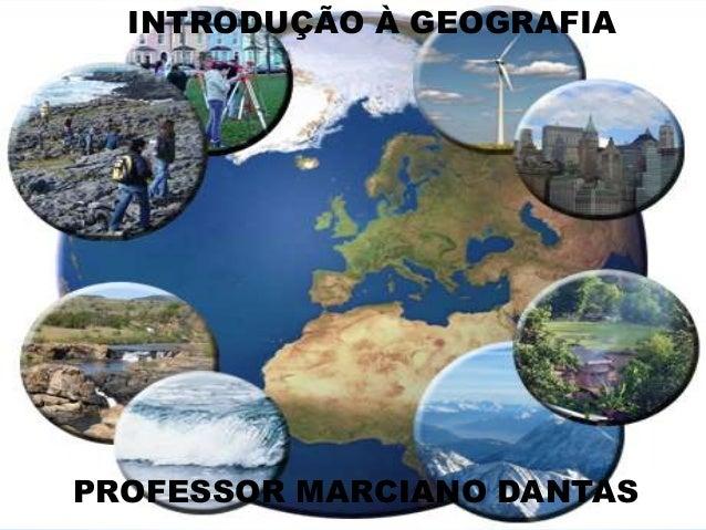 INTRODUÇÃO À GEOGRAFIA PROFESSOR MARCIANO DANTAS