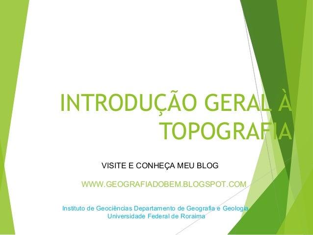 INTRODUÇÃO GERAL À       TOPOGRAFIA            VISITE E CONHEÇA MEU BLOG      WWW.GEOGRAFIADOBEM.BLOGSPOT.COMInstituto de ...