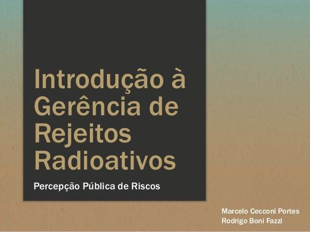 Introdução à Gerência de Rejeitos Radioativos Percepção Pública de Riscos Marcelo Cecconi Portes Rodrigo Boni Fazzi