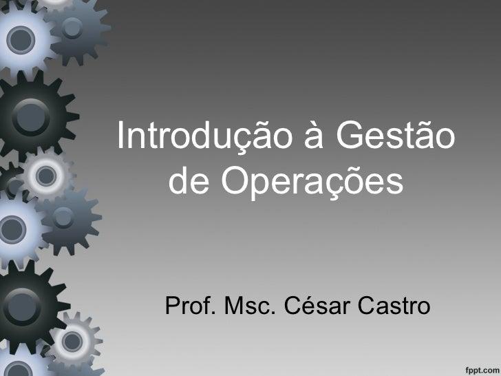 Introdução à Gestão    de Operações  Prof. Msc. César Castro