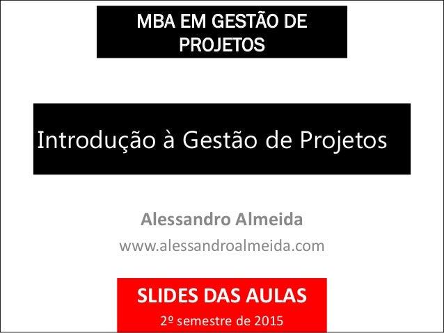 Introdução à Gestão de Projetos Alessandro Almeida www.alessandroalmeida.com MBA EM GESTÃO DE PROJETOS SLIDES DAS AULAS 2º...