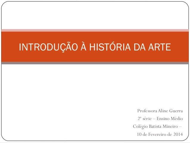 ProfessoraAline Guerra 2ª série – Ensino Médio Colégio Batista Mineiro – 10 de Fevereiro de 2014 INTRODUÇÃO À HISTÓRIA DA ...