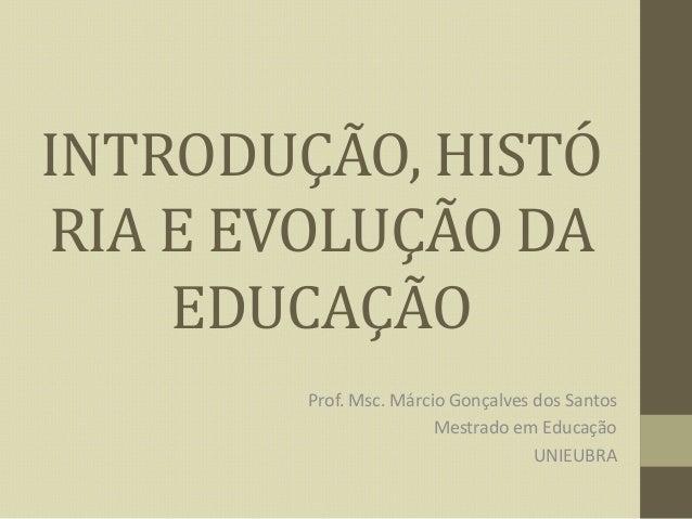 INTRODUÇÃO, HISTÓ RIA E EVOLUÇÃO DA EDUCAÇÃO Prof. Msc. Márcio Gonçalves dos Santos Mestrado em Educação UNIEUBRA
