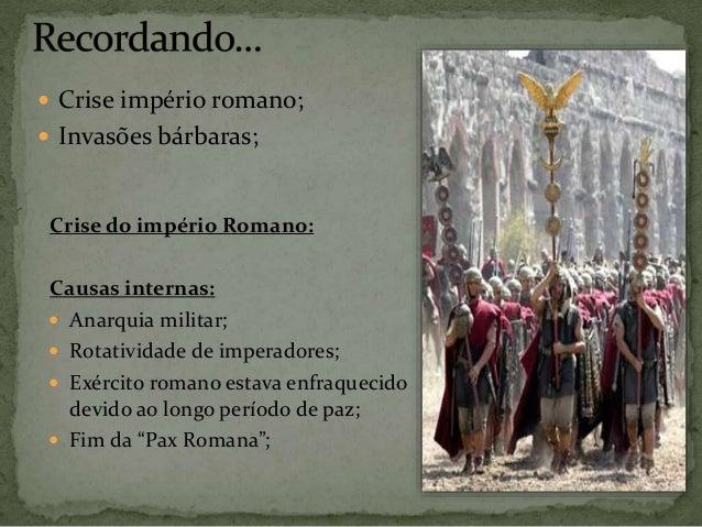  Crise império romano;  Invasões bárbaras; Crise do império Romano: Causas internas:  Anarquia militar;  Rotatividade ...