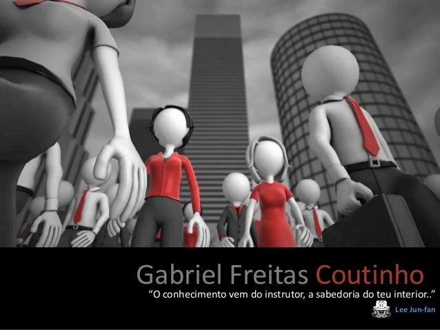 """Gabriel Freitas Coutinho""""O conhecimento vem do instrutor, a sabedoria do teu interior.."""" Lee Jun-fan Gabriel Freitas Couti..."""
