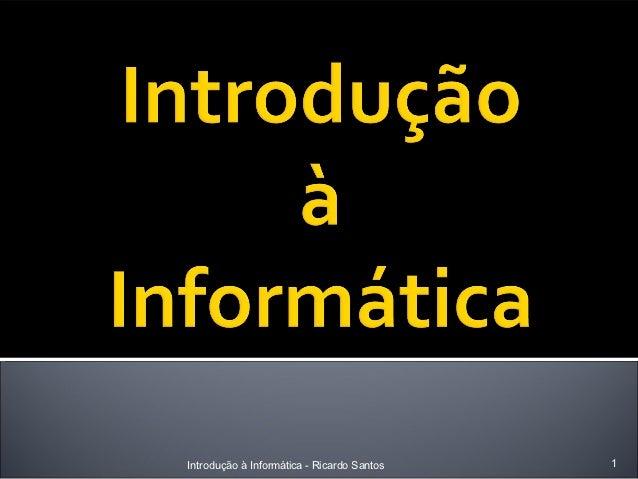 Introdução à Informática - Ricardo Santos   1