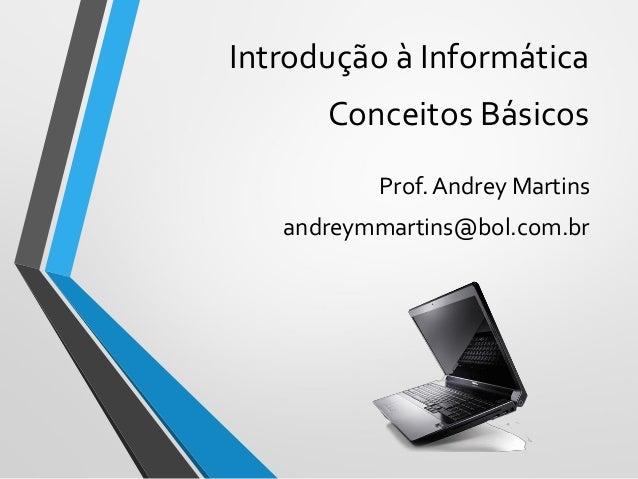 Introdução à Informática Conceitos Básicos Prof. Andrey Martins andreymmartins@bol.com.br