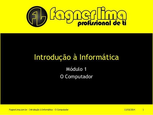 Introdução à Informática Módulo 1 O Computador 11/03/2014FagnerLima.com.br - Introdução à Informática - O Computador 1