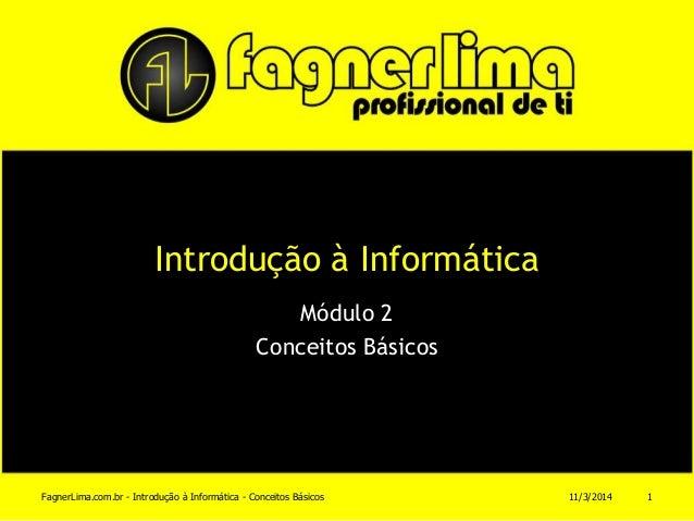 Introdução à Informática Módulo 2 Conceitos Básicos 11/3/2014FagnerLima.com.br - Introdução à Informática - Conceitos Bási...
