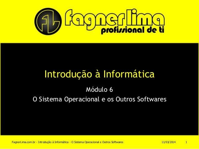 Introdução à Informática Módulo 6 O Sistema Operacional e os Outros Softwares 11/03/2014FagnerLima.com.br - Introdução à I...