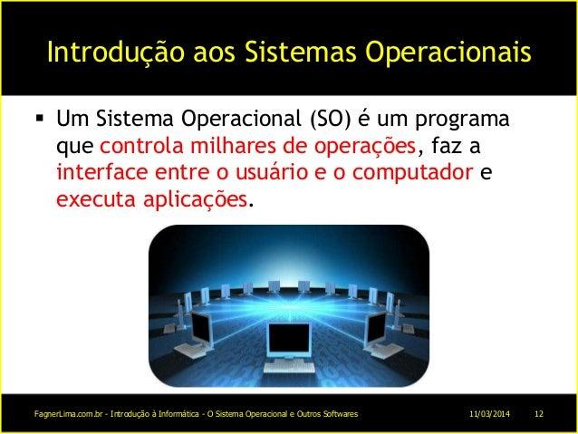 Introdução aos Sistemas Operacionais  Um Sistema Operacional (SO) é um programa que controla milhares de operações, faz a...
