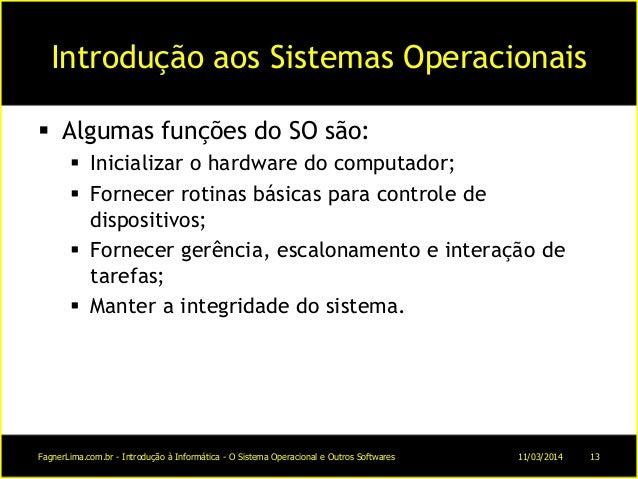 Introdução aos Sistemas Operacionais  Algumas funções do SO são:  Inicializar o hardware do computador;  Fornecer rotin...