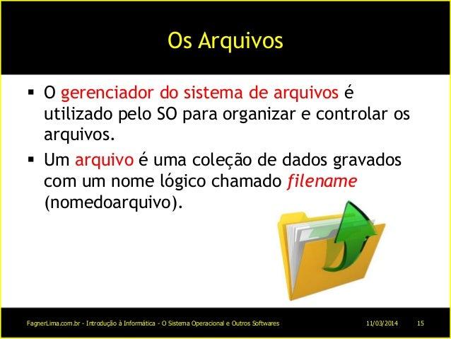 Os Arquivos  O gerenciador do sistema de arquivos é utilizado pelo SO para organizar e controlar os arquivos.  Um arquiv...