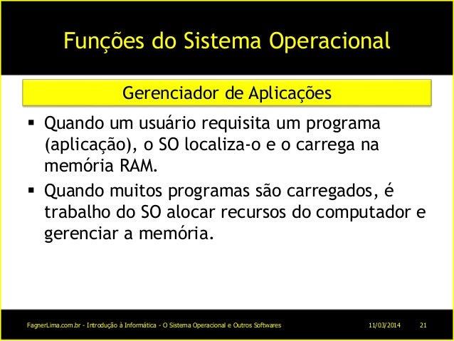 Funções do Sistema Operacional  Quando um usuário requisita um programa (aplicação), o SO localiza-o e o carrega na memór...