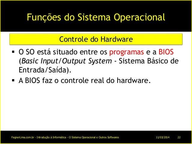 Funções do Sistema Operacional  O SO está situado entre os programas e a BIOS (Basic Input/Output System - Sistema Básico...