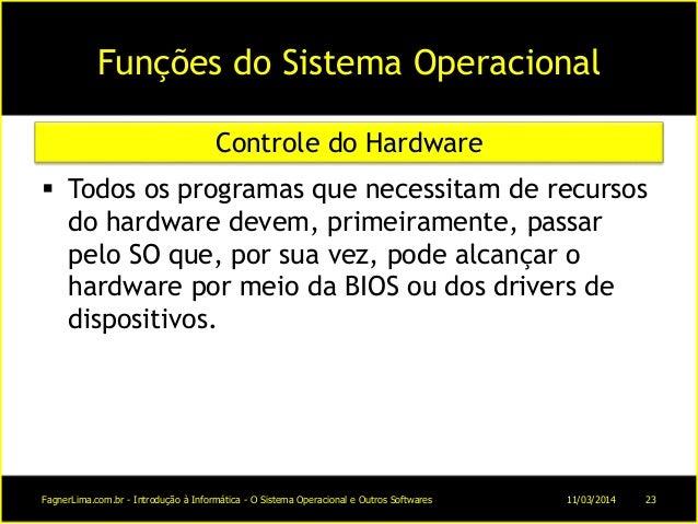 Funções do Sistema Operacional  Todos os programas que necessitam de recursos do hardware devem, primeiramente, passar pe...