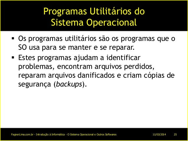 Programas Utilitários do Sistema Operacional  Os programas utilitários são os programas que o SO usa para se manter e se ...