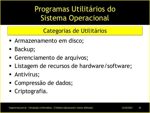 Programas Utilitários do Sistema Operacional  Armazenamento em disco;  Backup;  Gerenciamento de arquivos;  Listagem d...