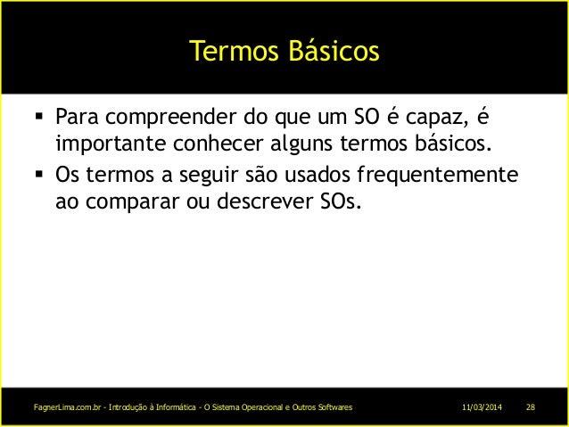 Termos Básicos  Para compreender do que um SO é capaz, é importante conhecer alguns termos básicos.  Os termos a seguir ...