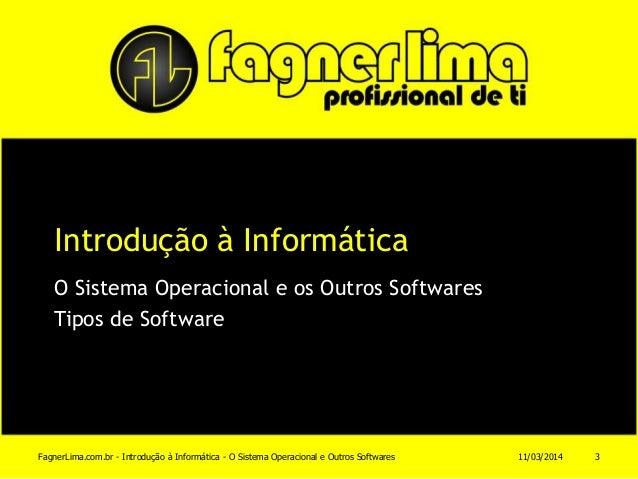 Introdução à Informática O Sistema Operacional e os Outros Softwares Tipos de Software 11/03/2014FagnerLima.com.br - Intro...