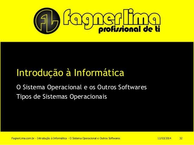 Introdução à Informática O Sistema Operacional e os Outros Softwares Tipos de Sistemas Operacionais 11/03/2014FagnerLima.c...