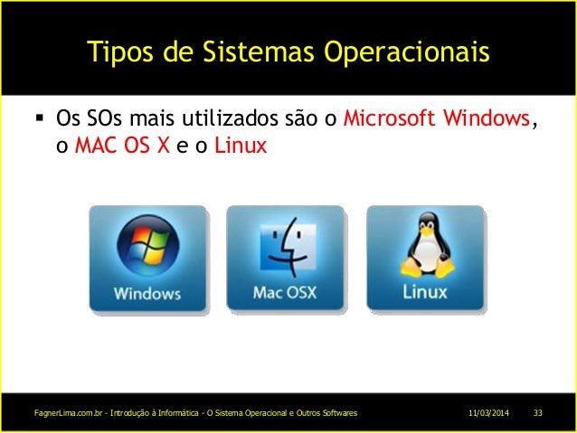 Tipos de Sistemas Operacionais  Os SOs mais utilizados são o Microsoft Windows, o MAC OS X e o Linux 11/03/2014FagnerLima...