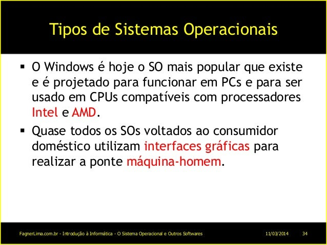 Tipos de Sistemas Operacionais  O Windows é hoje o SO mais popular que existe e é projetado para funcionar em PCs e para ...