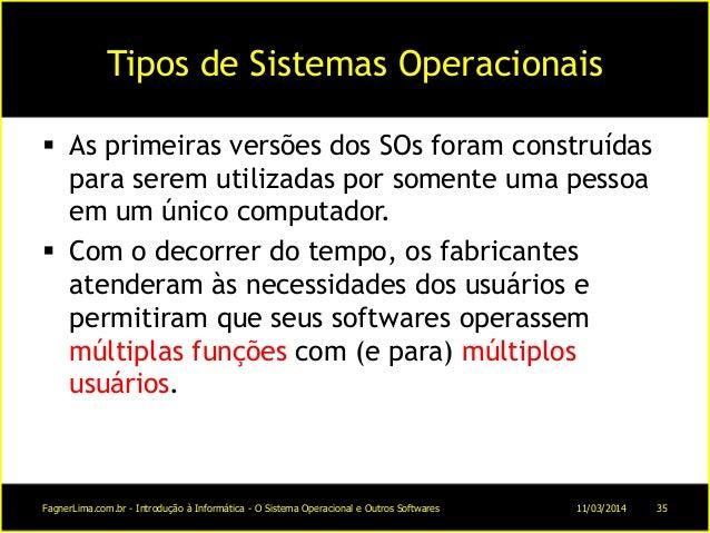 Tipos de Sistemas Operacionais  As primeiras versões dos SOs foram construídas para serem utilizadas por somente uma pess...