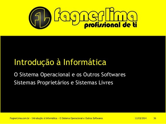 Introdução à Informática O Sistema Operacional e os Outros Softwares Sistemas Proprietários e Sistemas Livres 11/03/2014Fa...