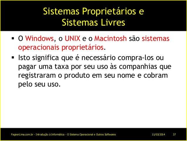 Sistemas Proprietários e Sistemas Livres  O Windows, o UNIX e o Macintosh são sistemas operacionais proprietários.  Isto...