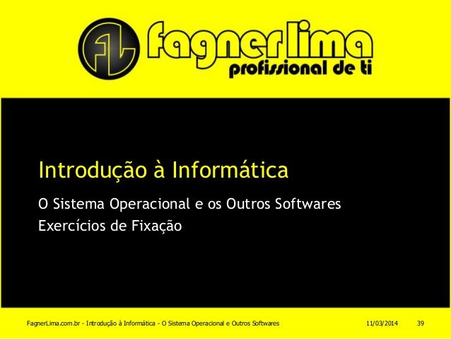 Introdução à Informática O Sistema Operacional e os Outros Softwares Exercícios de Fixação 11/03/2014FagnerLima.com.br - I...
