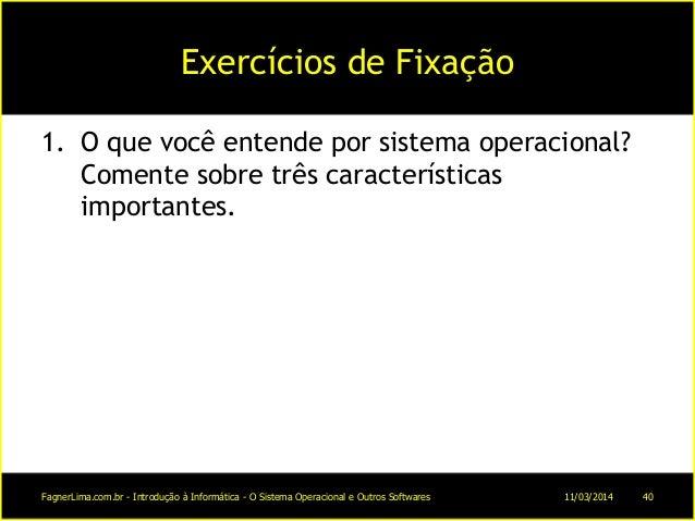 Exercícios de Fixação 1. O que você entende por sistema operacional? Comente sobre três características importantes. 11/03...