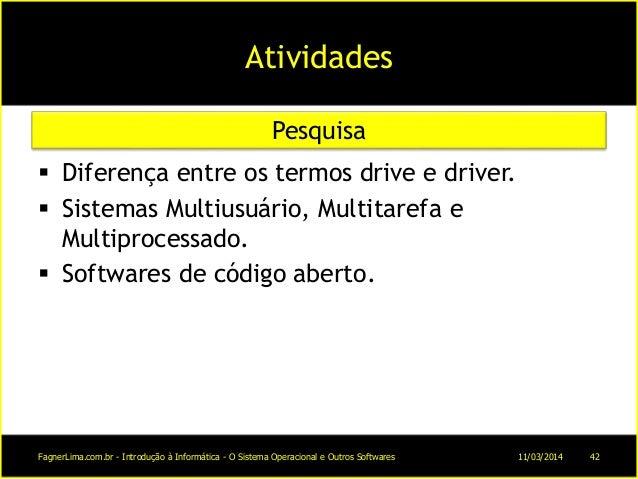 Atividades  Diferença entre os termos drive e driver.  Sistemas Multiusuário, Multitarefa e Multiprocessado.  Softwares...