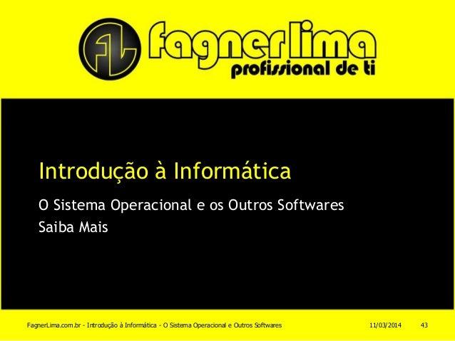 Introdução à Informática O Sistema Operacional e os Outros Softwares Saiba Mais 11/03/2014FagnerLima.com.br - Introdução à...