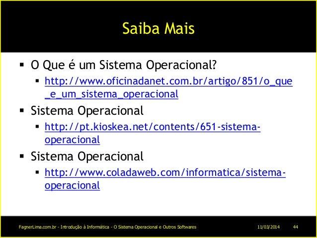 Saiba Mais  O Que é um Sistema Operacional?  http://www.oficinadanet.com.br/artigo/851/o_que _e_um_sistema_operacional ...