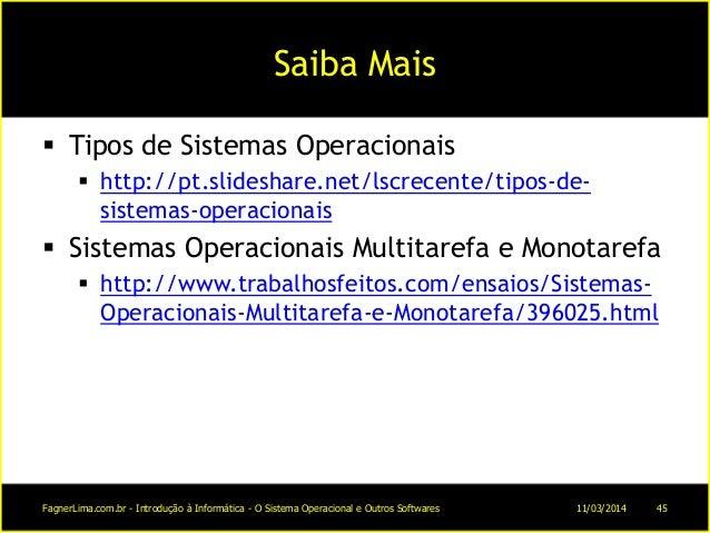 Saiba Mais  Tipos de Sistemas Operacionais  http://pt.slideshare.net/lscrecente/tipos-de- sistemas-operacionais  Sistem...