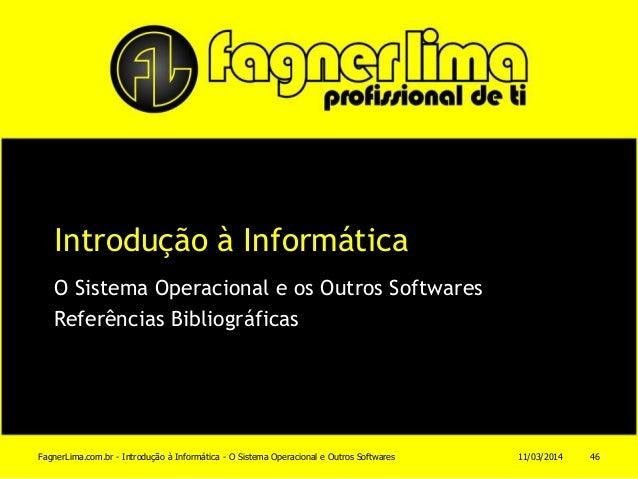 Introdução à Informática O Sistema Operacional e os Outros Softwares Referências Bibliográficas 11/03/2014FagnerLima.com.b...