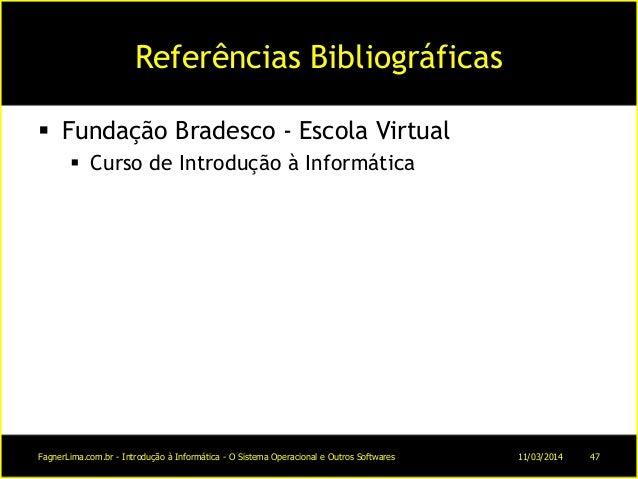 Referências Bibliográficas  Fundação Bradesco - Escola Virtual  Curso de Introdução à Informática 11/03/2014FagnerLima.c...