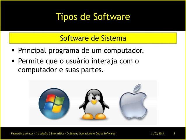 Tipos de Software  Principal programa de um computador.  Permite que o usuário interaja com o computador e suas partes. ...