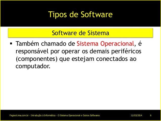 Tipos de Software  Também chamado de Sistema Operacional, é responsável por operar os demais periféricos (componentes) qu...