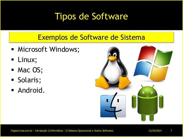 Tipos de Software  Microsoft Windows;  Linux;  Mac OS;  Solaris;  Android. Exemplos de Software de Sistema 11/03/2014...