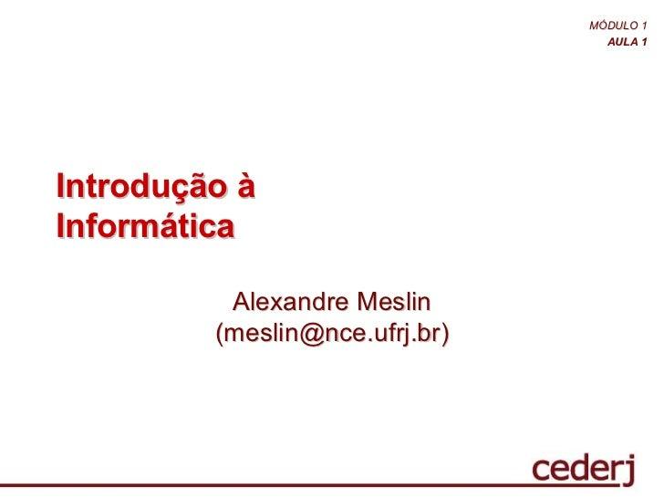 MÓDULO 1                                  AULA 1Introdução àInformática          Alexandre Meslin         (meslin@nce.ufrj...