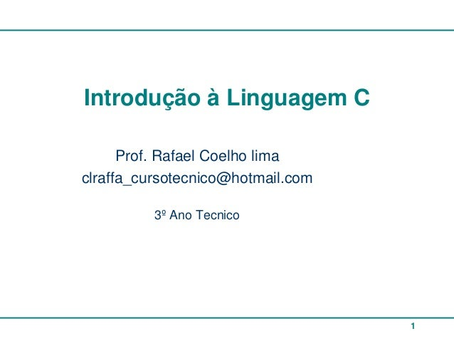 Introdução à Linguagem C      Prof. Rafael Coelho limaclraffa_cursotecnico@hotmail.com          3º Ano Tecnico            ...
